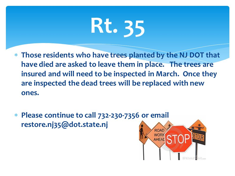  Those residents who have trees planted by the NJ DOT that have died are asked to leave them in place. The trees are insured and will need to be insp
