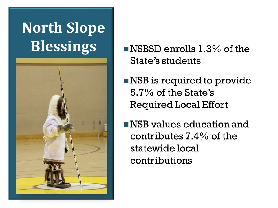 North Slope Blessings NSBSD enrolls 1.3% of the State's students NSB is required to provide 5.7% of the State's Required Local Effort NSB values education and contributes 7.4% of the statewide local contributions