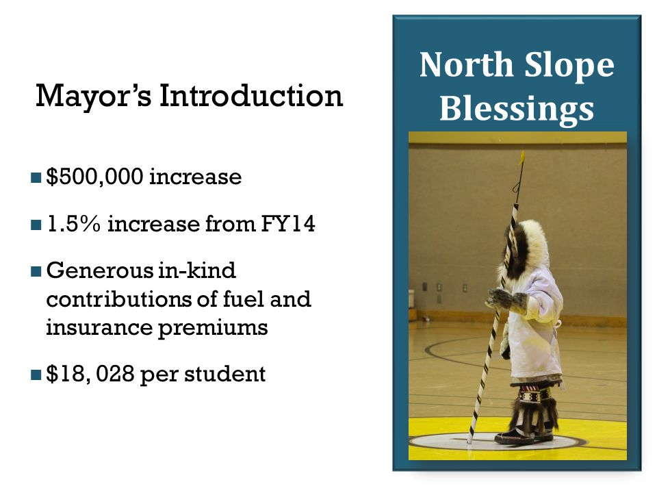 North Slope Blessings Mayor's Introduction $500,000 increase 1.5% increase from FY14 Generous in-kind contributions of fuel and insurance premiums $18, 028 per student