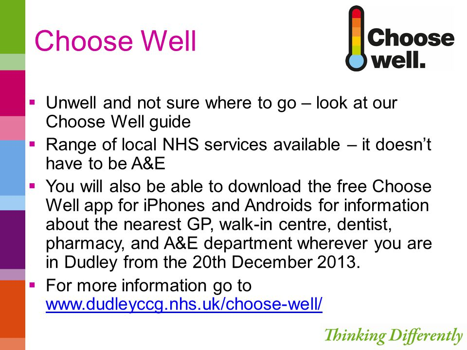 Choose Well  Unwell and not sure where to go – look at our Choose Well guide  Range of local NHS services available – it doesn't have to be A&E  You will also be able to download the free Choose Well app for iPhones and Androids for information about the nearest GP, walk-in centre, dentist, pharmacy, and A&E department wherever you are in Dudley from the 20th December 2013.