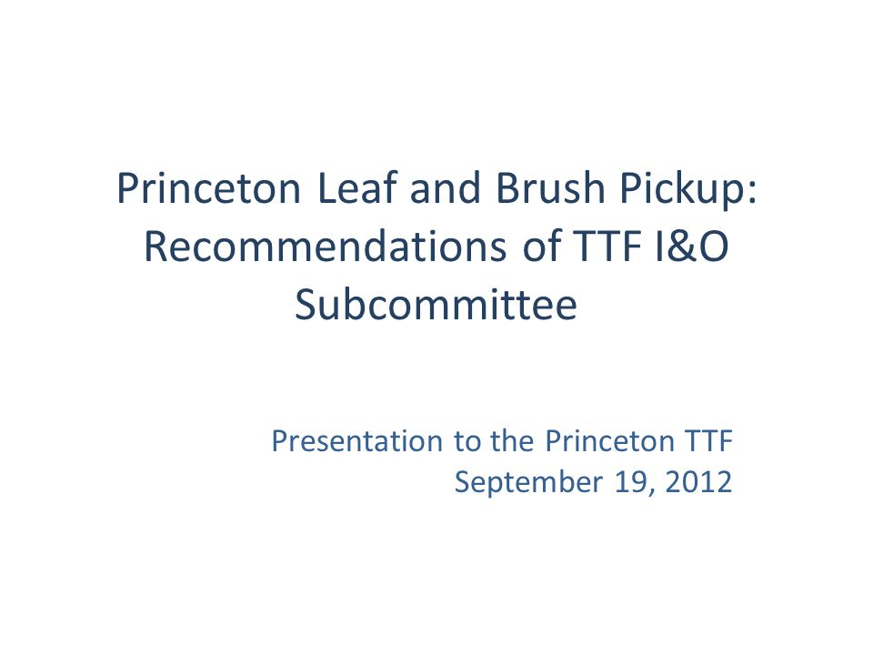 Princeton Leaf and Brush Pickup: Recommendations of TTF I&O Subcommittee Presentation to the Princeton TTF September 19, 2012