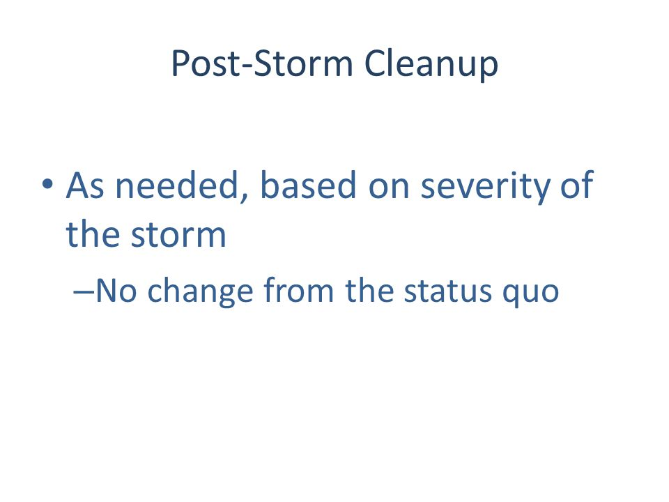 Post-Storm Cleanup As needed, based on severity of the storm – No change from the status quo