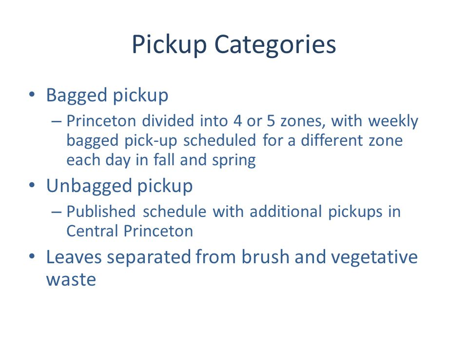 Pickup Categories Bagged pickup – Princeton divided into 4 or 5 zones, with weekly bagged pick-up scheduled for a different zone each day in fall and spring Unbagged pickup – Published schedule with additional pickups in Central Princeton Leaves separated from brush and vegetative waste