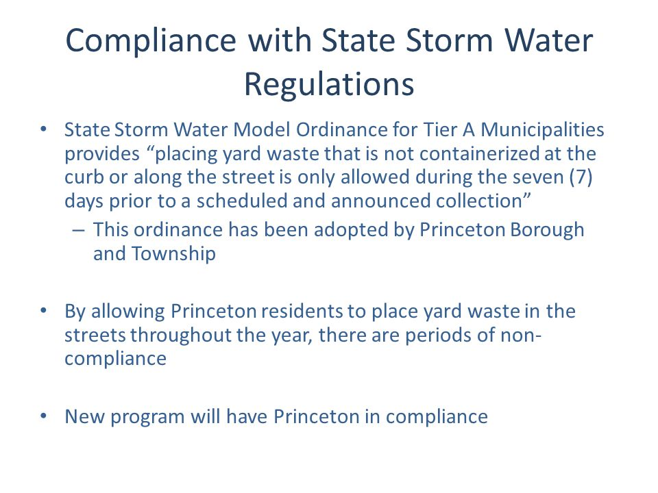 Compliance with State Storm Water Regulations State Storm Water Model Ordinance for Tier A Municipalities provides placing yard waste that is not containerized at the curb or along the street is only allowed during the seven (7) days prior to a scheduled and announced collection – This ordinance has been adopted by Princeton Borough and Township By allowing Princeton residents to place yard waste in the streets throughout the year, there are periods of non- compliance New program will have Princeton in compliance