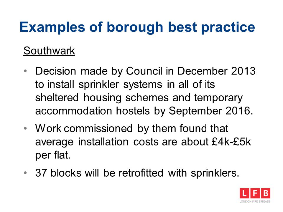 Examples of borough best practice Southwark Decision made by Council in December 2013 to install sprinkler systems in all of its sheltered housing sch