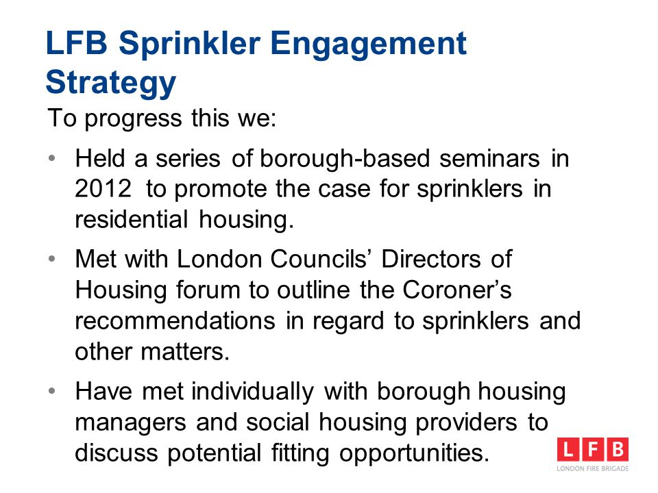To progress this we: Held a series of borough-based seminars in 2012 to promote the case for sprinklers in residential housing. Met with London Counci