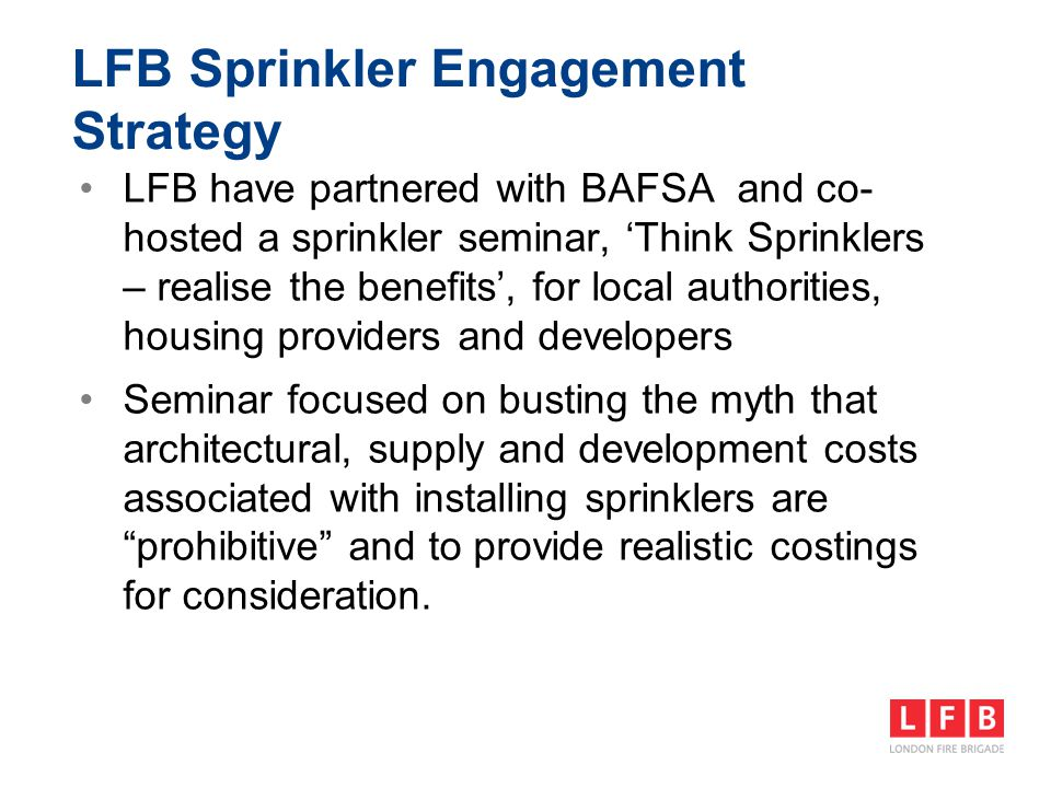 LFB Sprinkler Engagement Strategy We also use external opportunities to promote sprinklers with Local Authorities, these have included: The Coroner's recommendations from Lakanal in 2012 The Mayor's £30m funding allocation for homes for older and disabled Londoners in July 2013 DCLG's £3.5 billion funding boost for affordable homes in January 2014
