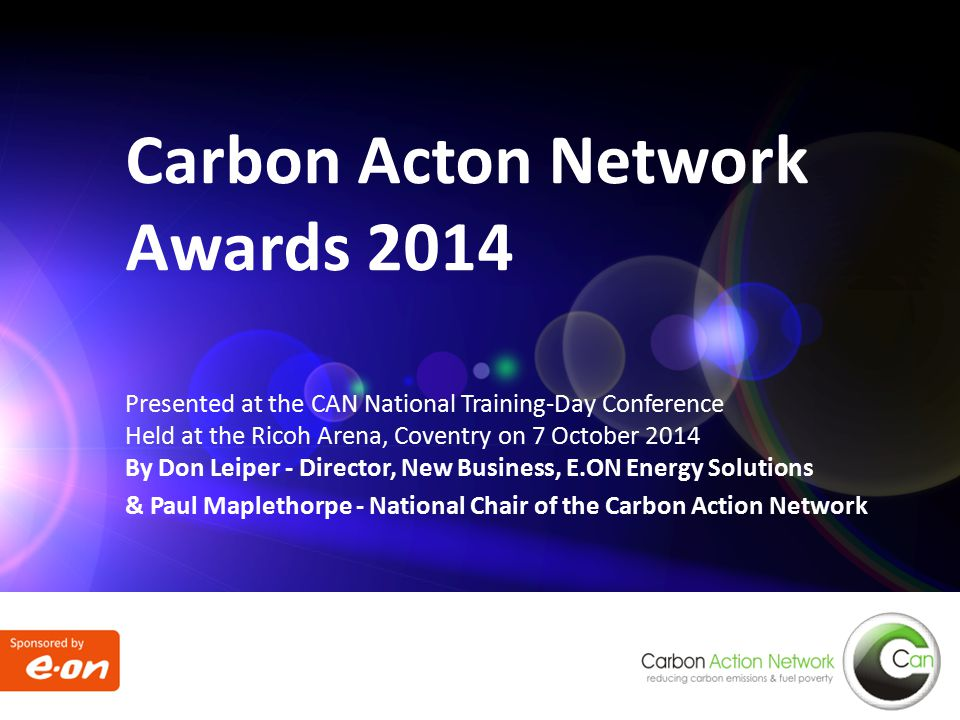 Presented at the CAN National Training-Day Conference Held at the Ricoh Arena, Coventry on 7 October 2014 By Don Leiper - Director, New Business, E.ON Energy Solutions & Paul Maplethorpe - National Chair of the Carbon Action Network Carbon Acton Network Awards 2014