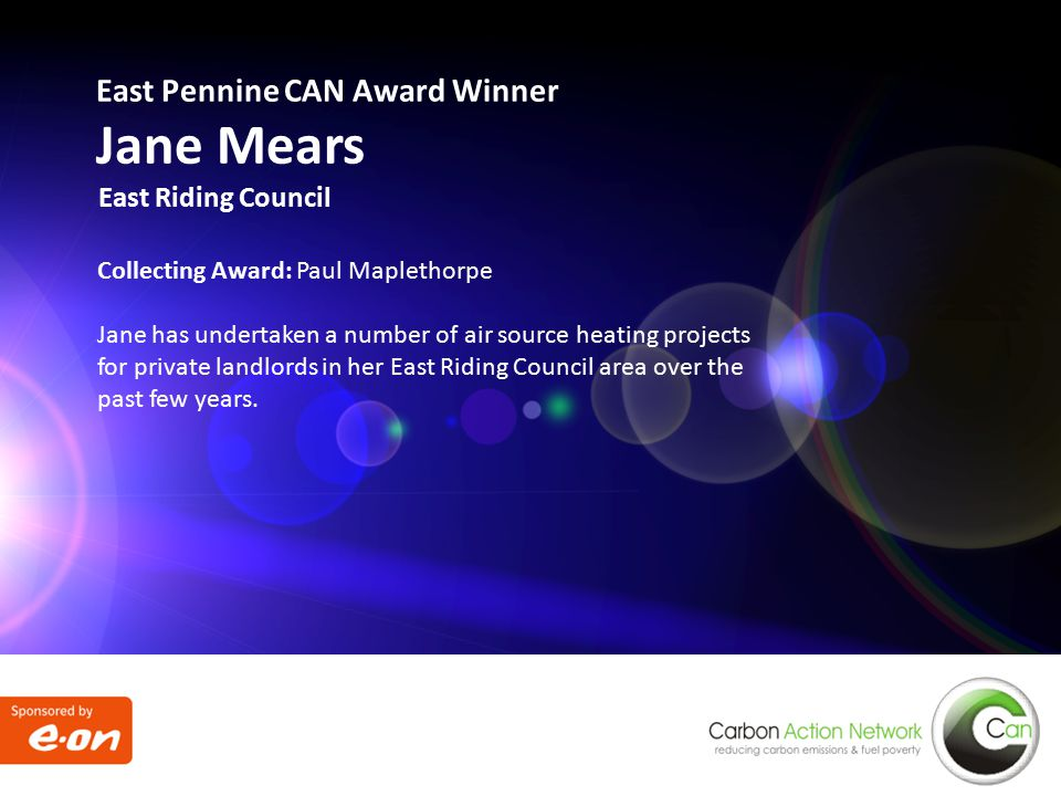 East Pennine CAN Award Winner Jane Mears East Riding Council Collecting Award: Paul Maplethorpe Jane has undertaken a number of air source heating projects for private landlords in her East Riding Council area over the past few years.