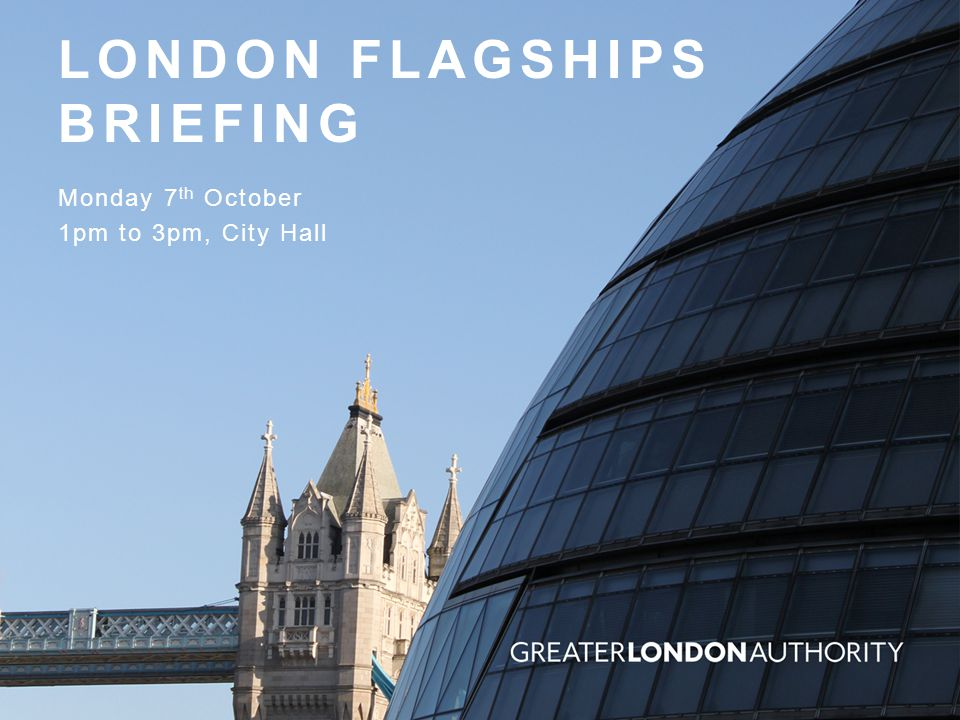LONDON FLAGSHIPS BRIEFING Monday 7 th October 1pm to 3pm, City Hall