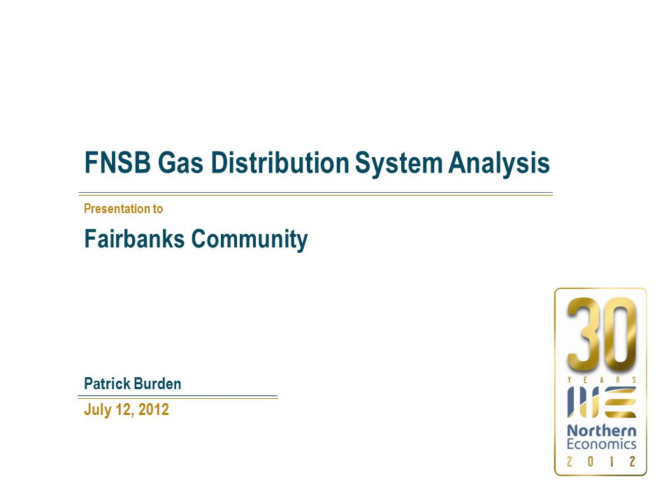 FNSB Gas Distribution System Analysis July 12, 2012 Patrick Burden Presentation to Fairbanks Community