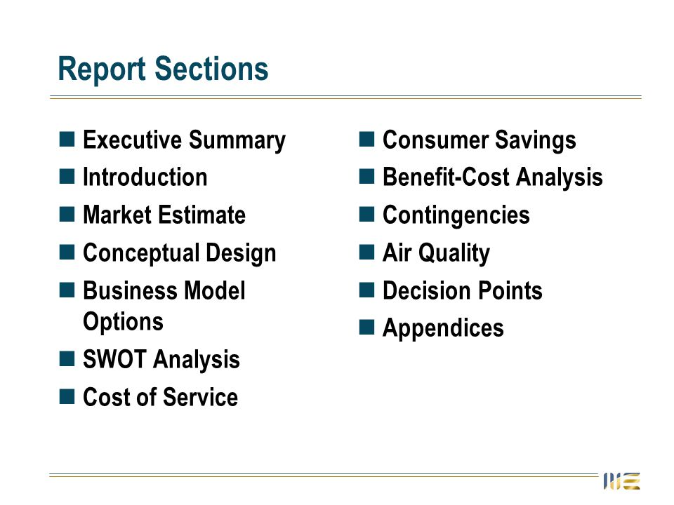 Report Sections Executive Summary Introduction Market Estimate Conceptual Design Business Model Options SWOT Analysis Cost of Service Consumer Savings Benefit-Cost Analysis Contingencies Air Quality Decision Points Appendices