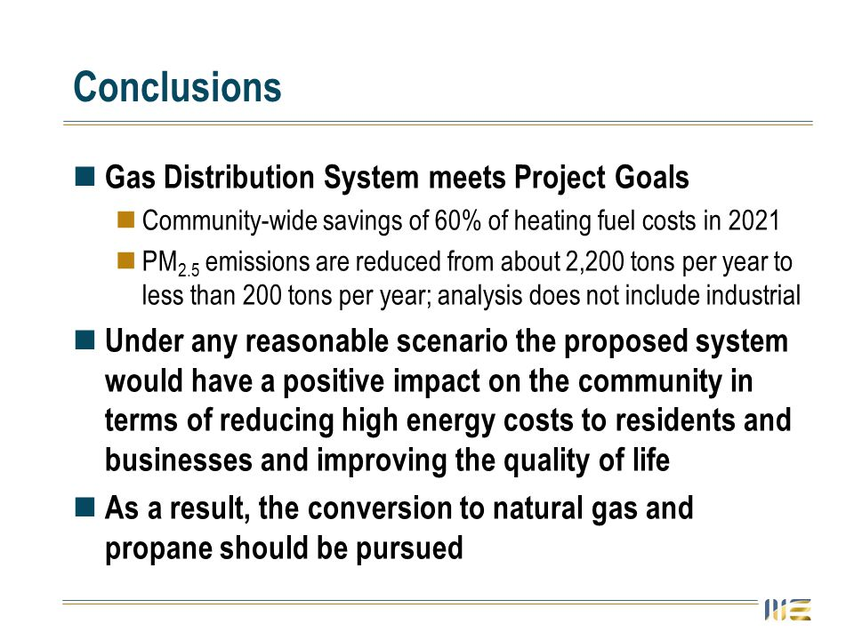 Conclusions Gas Distribution System meets Project Goals Community-wide savings of 60% of heating fuel costs in 2021 PM 2.5 emissions are reduced from about 2,200 tons per year to less than 200 tons per year; analysis does not include industrial Under any reasonable scenario the proposed system would have a positive impact on the community in terms of reducing high energy costs to residents and businesses and improving the quality of life As a result, the conversion to natural gas and propane should be pursued