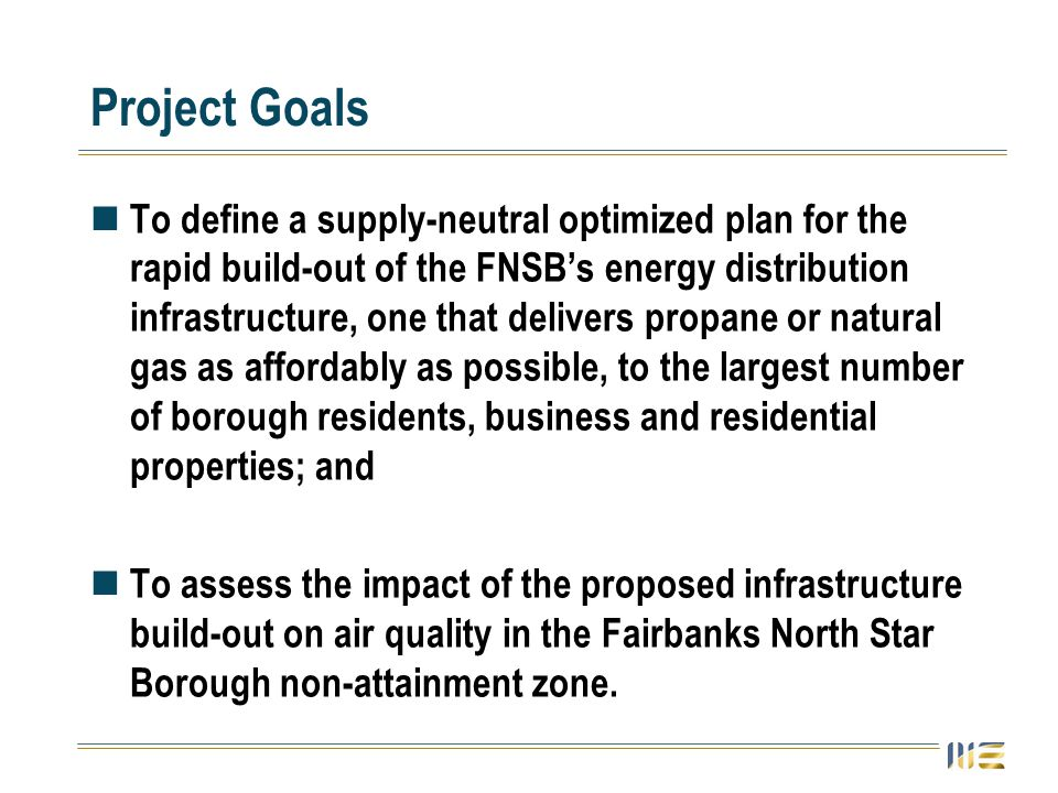 Project Goals To define a supply-neutral optimized plan for the rapid build-out of the FNSB's energy distribution infrastructure, one that delivers propane or natural gas as affordably as possible, to the largest number of borough residents, business and residential properties; and To assess the impact of the proposed infrastructure build-out on air quality in the Fairbanks North Star Borough non-attainment zone.