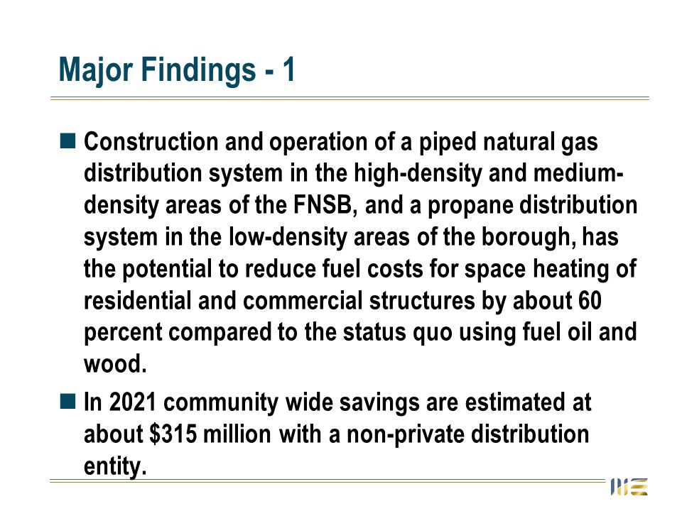 Major Findings - 1 Construction and operation of a piped natural gas distribution system in the high-density and medium- density areas of the FNSB, and a propane distribution system in the low-density areas of the borough, has the potential to reduce fuel costs for space heating of residential and commercial structures by about 60 percent compared to the status quo using fuel oil and wood.