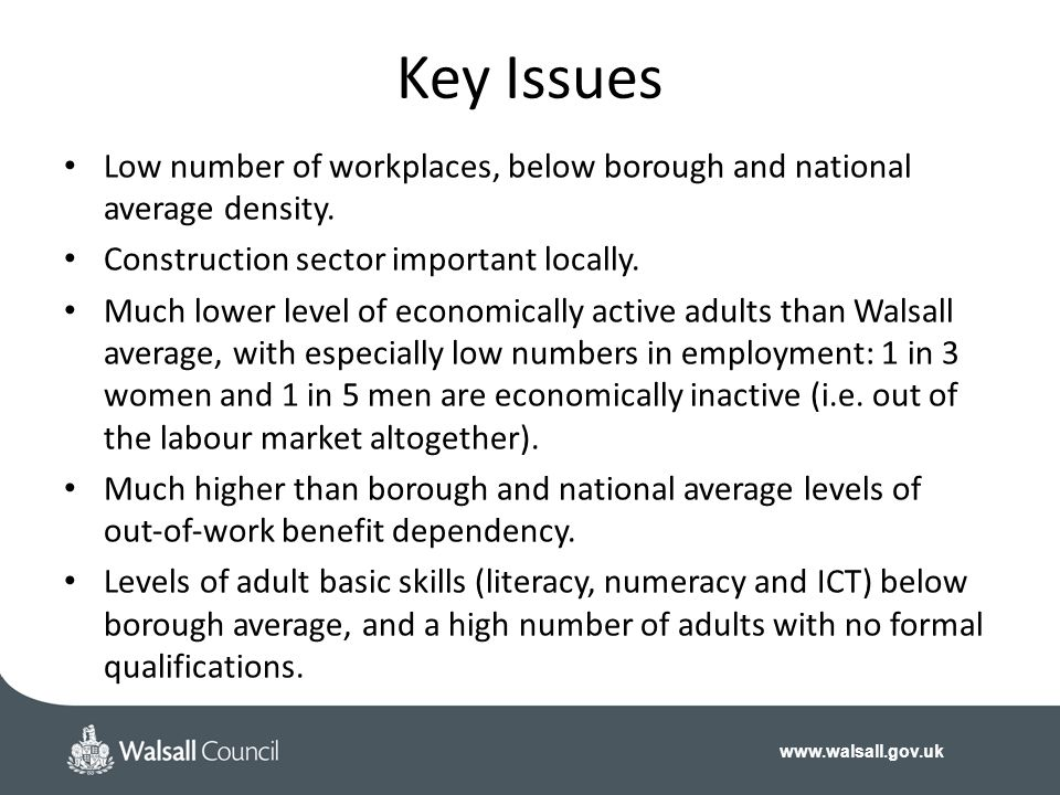 www.walsall.gov.uk Key Issues Low number of workplaces, below borough and national average density. Construction sector important locally. Much lower