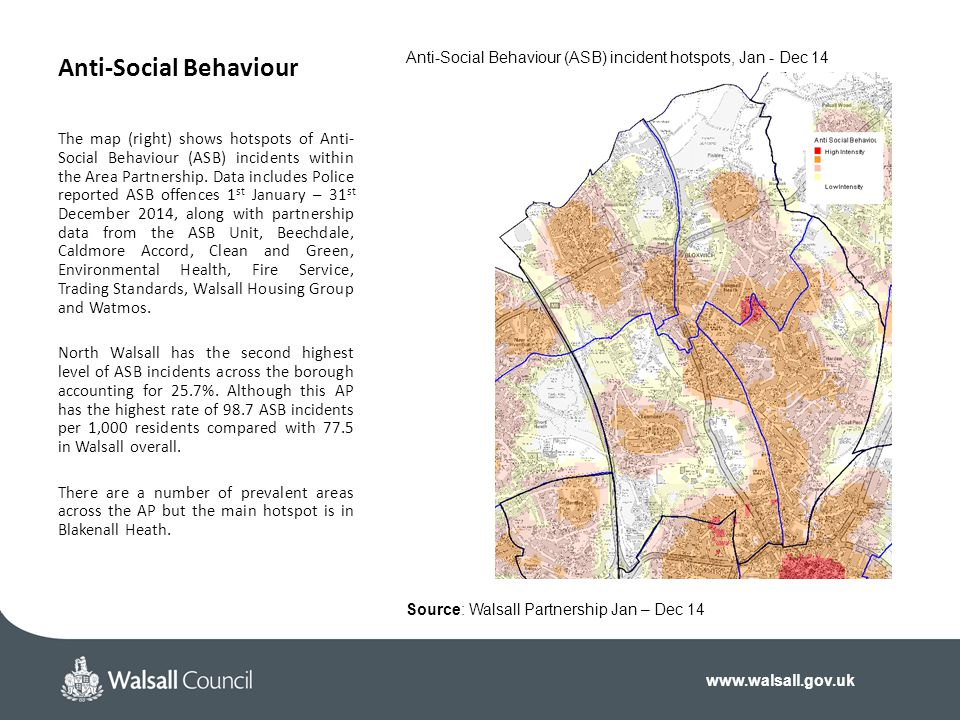 www.walsall.gov.uk Anti-Social Behaviour The map (right) shows hotspots of Anti- Social Behaviour (ASB) incidents within the Area Partnership.