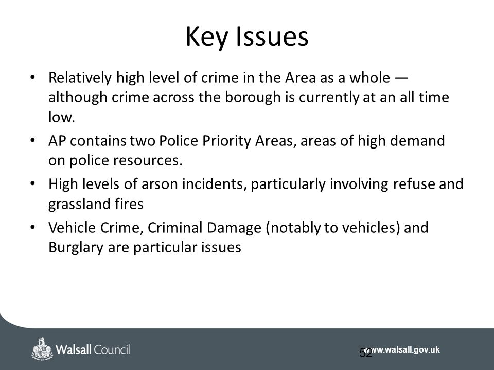 www.walsall.gov.uk Key Issues Relatively high level of crime in the Area as a whole — although crime across the borough is currently at an all time lo