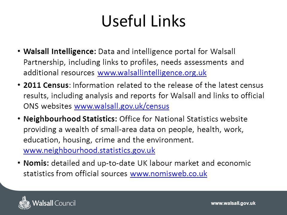 www.walsall.gov.uk Walsall Intelligence: Data and intelligence portal for Walsall Partnership, including links to profiles, needs assessments and additional resources www.walsallintelligence.org.ukwww.walsallintelligence.org.uk 2011 Census: Information related to the release of the latest census results, including analysis and reports for Walsall and links to official ONS websites www.walsall.gov.uk/censuswww.walsall.gov.uk/census Neighbourhood Statistics: Office for National Statistics website providing a wealth of small‐area data on people, health, work, education, housing, crime and the environment.
