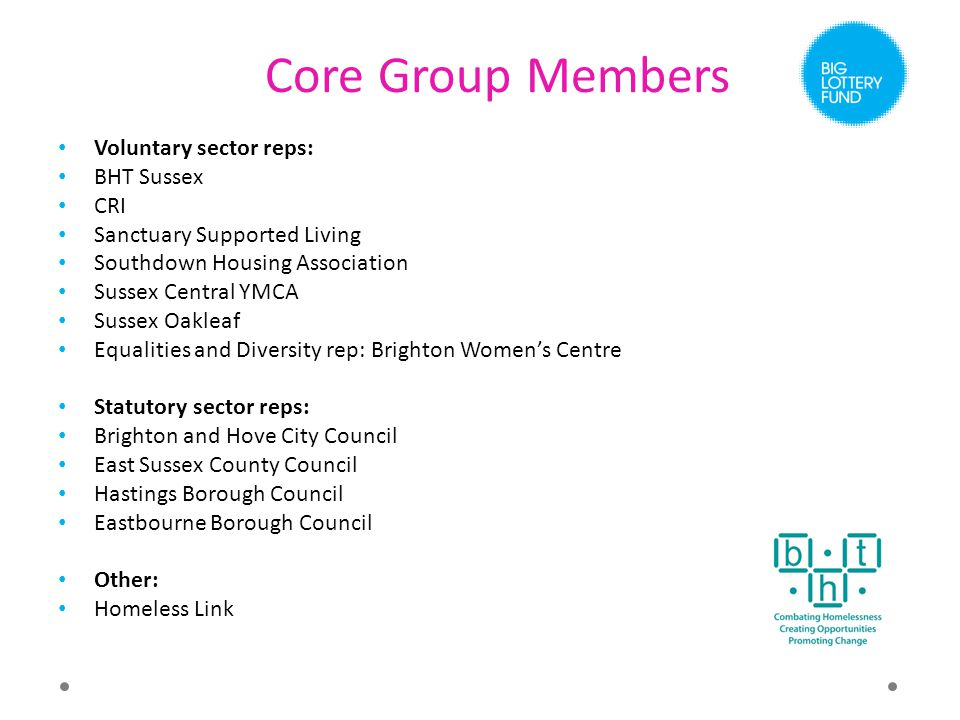 Core Group Members Voluntary sector reps: BHT Sussex CRI Sanctuary Supported Living Southdown Housing Association Sussex Central YMCA Sussex Oakleaf Equalities and Diversity rep: Brighton Women's Centre Statutory sector reps: Brighton and Hove City Council East Sussex County Council Hastings Borough Council Eastbourne Borough Council Other: Homeless Link