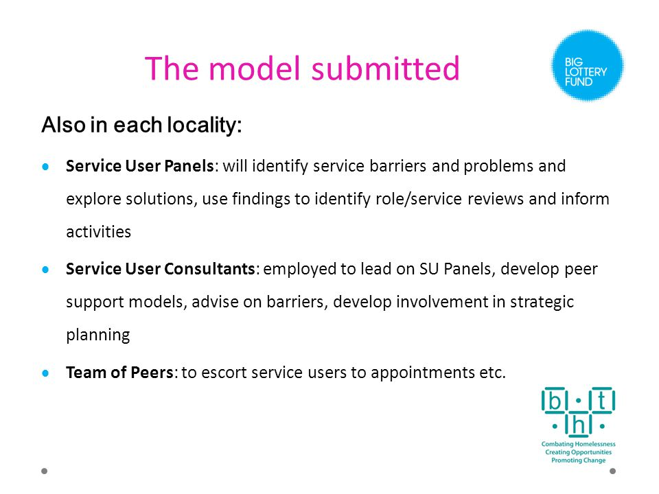 The model submitted Also in each locality:  Service User Panels: will identify service barriers and problems and explore solutions, use findings to identify role/service reviews and inform activities  Service User Consultants: employed to lead on SU Panels, develop peer support models, advise on barriers, develop involvement in strategic planning  Team of Peers: to escort service users to appointments etc.