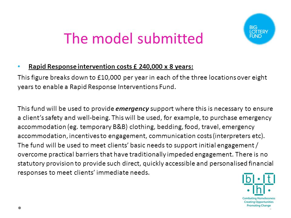 The model submitted Rapid Response intervention costs £ 240,000 x 8 years: This figure breaks down to £10,000 per year in each of the three locations over eight years to enable a Rapid Response Interventions Fund.