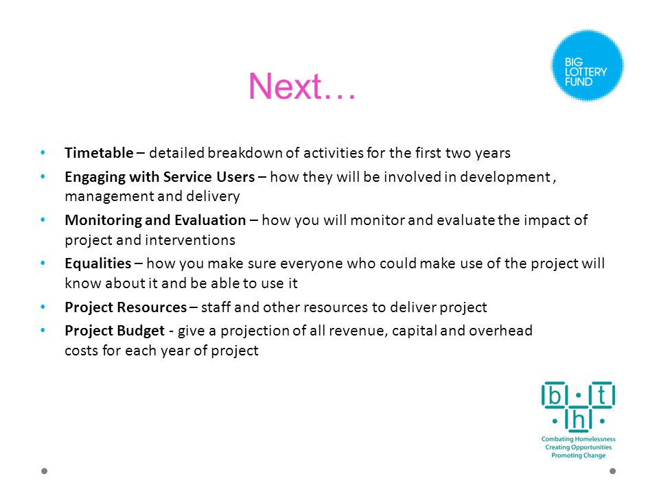 Next… Timetable – detailed breakdown of activities for the first two years Engaging with Service Users – how they will be involved in development, management and delivery Monitoring and Evaluation – how you will monitor and evaluate the impact of project and interventions Equalities – how you make sure everyone who could make use of the project will know about it and be able to use it Project Resources – staff and other resources to deliver project Project Budget - give a projection of all revenue, capital and overhead costs for each year of project