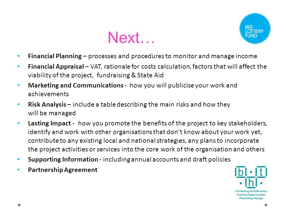 Next… Financial Planning – processes and procedures to monitor and manage income Financial Appraisal – VAT, rationale for costs calculation, factors that will affect the viability of the project, fundraising & State Aid Marketing and Communications - how you will publicise your work and achievements Risk Analysis – include a table describing the main risks and how they will be managed Lasting Impact - how you promote the benefits of the project to key stakeholders, identify and work with other organisations that don't know about your work yet, contribute to any existing local and national strategies, any plans to incorporate the project activities or services into the core work of the organisation and others Supporting Information - including annual accounts and draft policies Partnership Agreement