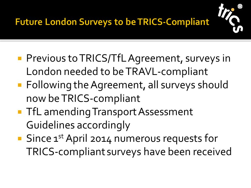  Previous to TRICS/TfL Agreement, surveys in London needed to be TRAVL-compliant  Following the Agreement, all surveys should now be TRICS-compliant  TfL amending Transport Assessment Guidelines accordingly  Since 1 st April 2014 numerous requests for TRICS-compliant surveys have been received