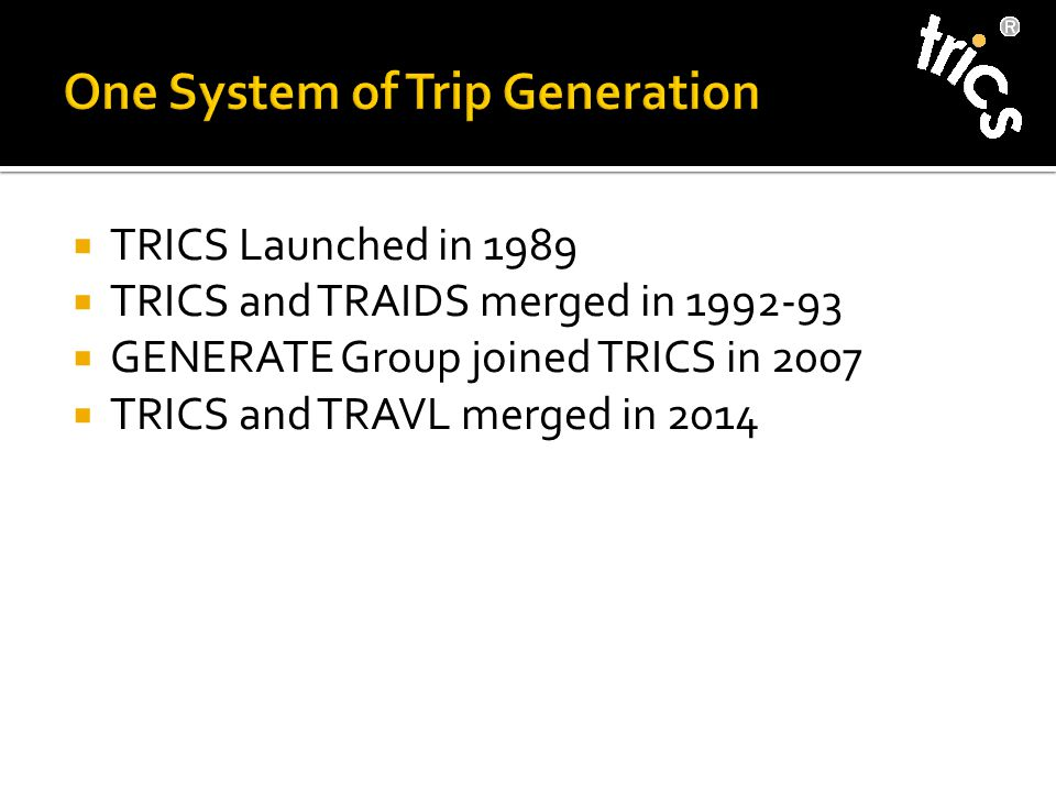  TRICS Launched in 1989  TRICS and TRAIDS merged in 1992-93  GENERATE Group joined TRICS in 2007  TRICS and TRAVL merged in 2014