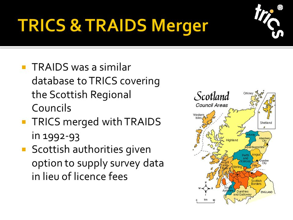  TRAIDS was a similar database to TRICS covering the Scottish Regional Councils  TRICS merged with TRAIDS in 1992-93  Scottish authorities given option to supply survey data in lieu of licence fees