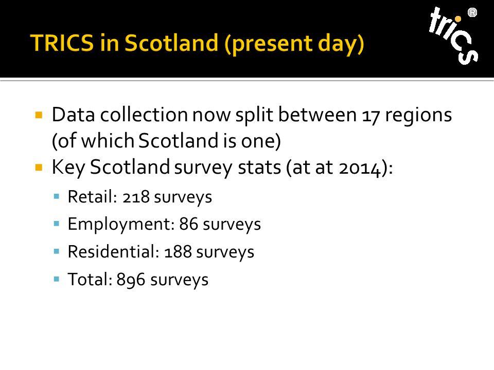  Data collection now split between 17 regions (of which Scotland is one)  Key Scotland survey stats (at at 2014):  Retail: 218 surveys  Employment: 86 surveys  Residential: 188 surveys  Total: 896 surveys