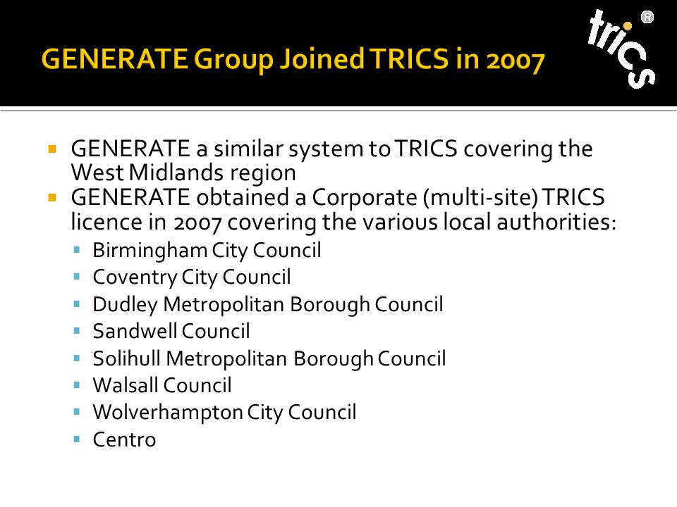  GENERATE a similar system to TRICS covering the West Midlands region  GENERATE obtained a Corporate (multi-site) TRICS licence in 2007 covering the various local authorities:  Birmingham City Council  Coventry City Council  Dudley Metropolitan Borough Council  Sandwell Council  Solihull Metropolitan Borough Council  Walsall Council  Wolverhampton City Council  Centro