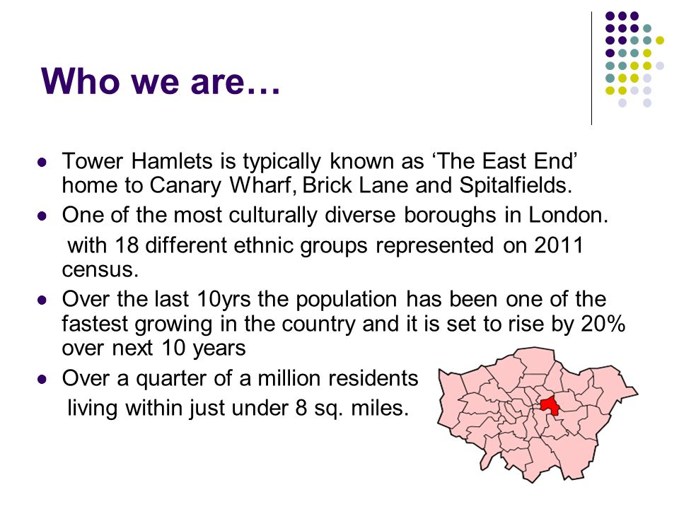 Who we are… Tower Hamlets is typically known as 'The East End' home to Canary Wharf, Brick Lane and Spitalfields.