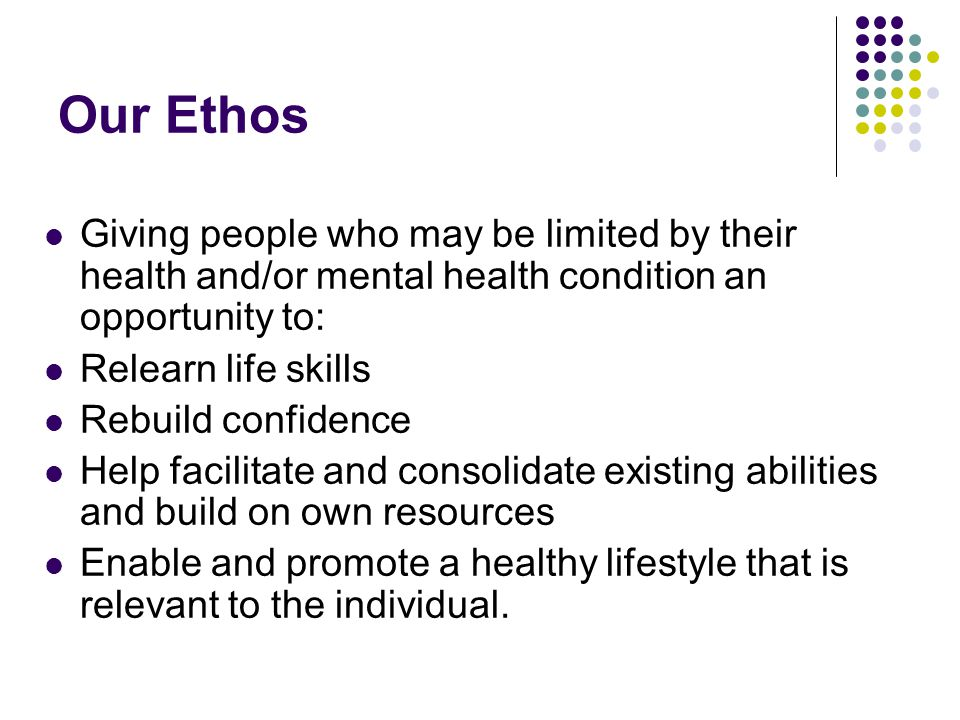 Our Ethos Giving people who may be limited by their health and/or mental health condition an opportunity to: Relearn life skills Rebuild confidence Help facilitate and consolidate existing abilities and build on own resources Enable and promote a healthy lifestyle that is relevant to the individual.