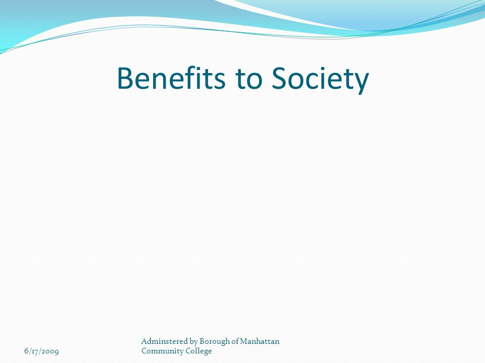 Benefits to Society 6/17/2009 Adminstered by Borough of Manhattan Community College