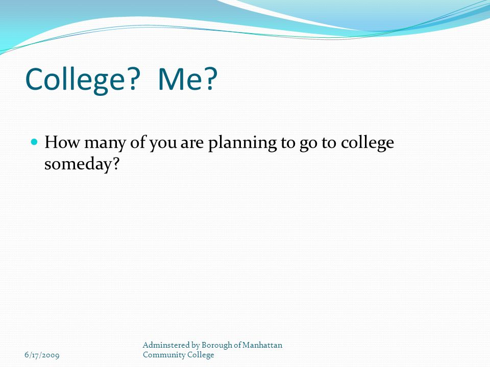 College. Me. How many of you are planning to go to college someday.