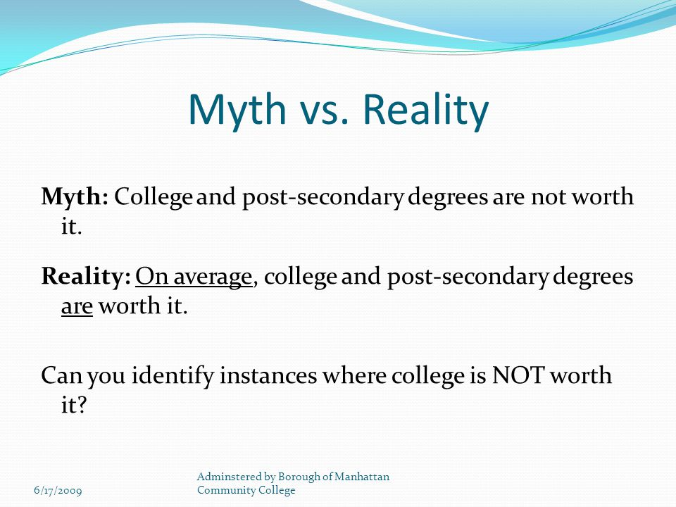 Myth vs. Reality Myth: College and post-secondary degrees are not worth it.