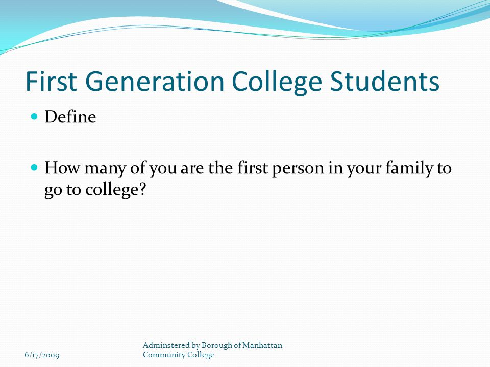 First Generation College Students Define How many of you are the first person in your family to go to college.