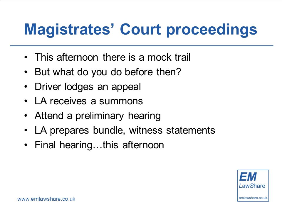 www.emlawshare.co.uk Magistrates' Court proceedings This afternoon there is a mock trail But what do you do before then? Driver lodges an appeal LA re