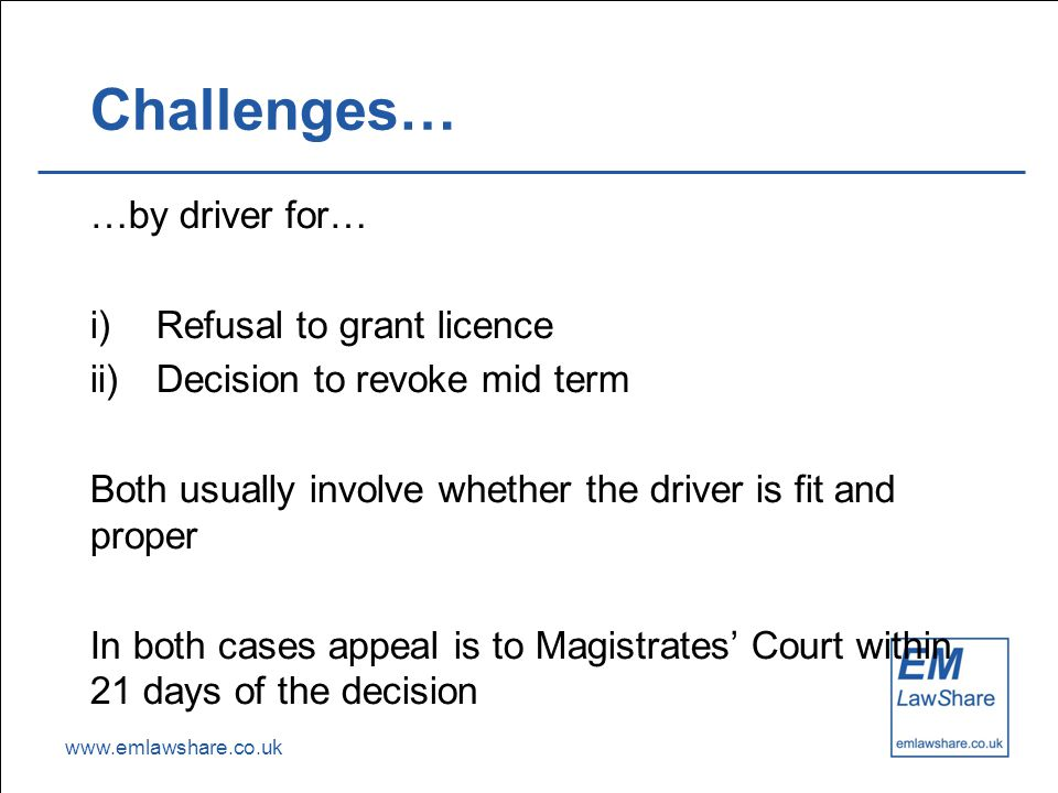 www.emlawshare.co.uk Challenges… …by driver for… i)Refusal to grant licence ii)Decision to revoke mid term Both usually involve whether the driver is
