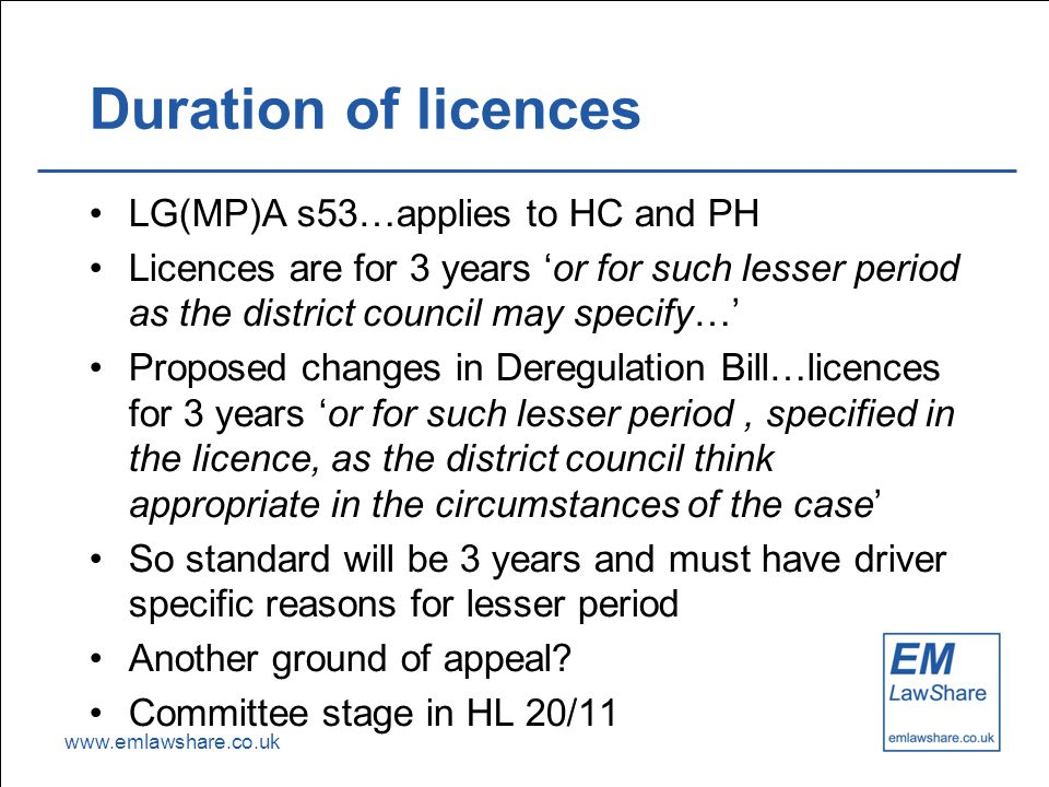 www.emlawshare.co.uk Duration of licences LG(MP)A s53…applies to HC and PH Licences are for 3 years 'or for such lesser period as the district council may specify…' Proposed changes in Deregulation Bill…licences for 3 years 'or for such lesser period, specified in the licence, as the district council think appropriate in the circumstances of the case' So standard will be 3 years and must have driver specific reasons for lesser period Another ground of appeal.