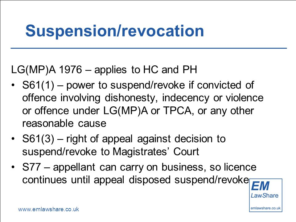 www.emlawshare.co.uk Suspension/revocation LG(MP)A 1976 – applies to HC and PH S61(1) – power to suspend/revoke if convicted of offence involving dishonesty, indecency or violence or offence under LG(MP)A or TPCA, or any other reasonable cause S61(3) – right of appeal against decision to suspend/revoke to Magistrates' Court S77 – appellant can carry on business, so licence continues until appeal disposed suspend/revoke