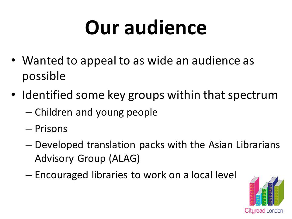 Our audience Wanted to appeal to as wide an audience as possible Identified some key groups within that spectrum – Children and young people – Prisons – Developed translation packs with the Asian Librarians Advisory Group (ALAG) – Encouraged libraries to work on a local level