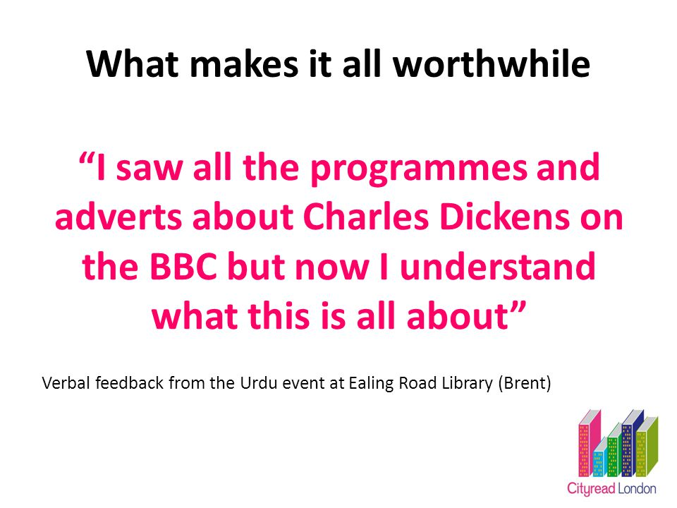 What makes it all worthwhile I saw all the programmes and adverts about Charles Dickens on the BBC but now I understand what this is all about Verbal feedback from the Urdu event at Ealing Road Library (Brent)