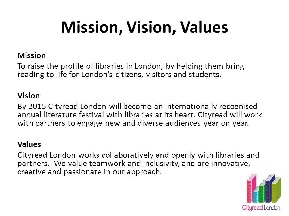 Mission, Vision, Values Mission To raise the profile of libraries in London, by helping them bring reading to life for London's citizens, visitors and students.