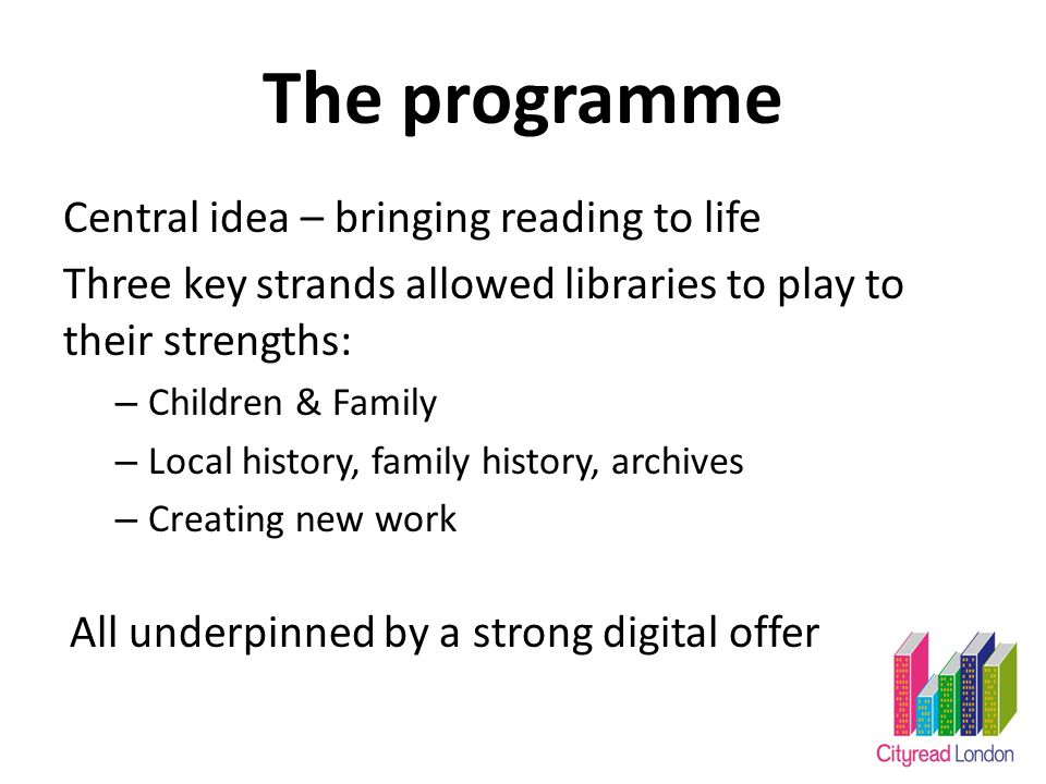 The programme Central idea – bringing reading to life Three key strands allowed libraries to play to their strengths: – Children & Family – Local history, family history, archives – Creating new work All underpinned by a strong digital offer