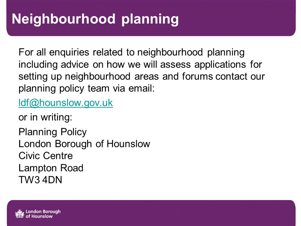 Neighbourhood planning For all enquiries related to neighbourhood planning including advice on how we will assess applications for setting up neighbourhood areas and forums contact our planning policy team via email: ldf@hounslow.gov.uk or in writing: Planning Policy London Borough of Hounslow Civic Centre Lampton Road TW3 4DN