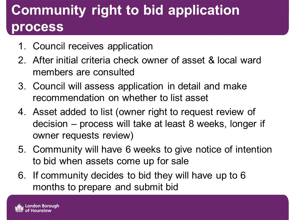 Community right to bid application process 1.Council receives application 2.After initial criteria check owner of asset & local ward members are consulted 3.Council will assess application in detail and make recommendation on whether to list asset 4.Asset added to list (owner right to request review of decision – process will take at least 8 weeks, longer if owner requests review) 5.Community will have 6 weeks to give notice of intention to bid when assets come up for sale 6.If community decides to bid they will have up to 6 months to prepare and submit bid