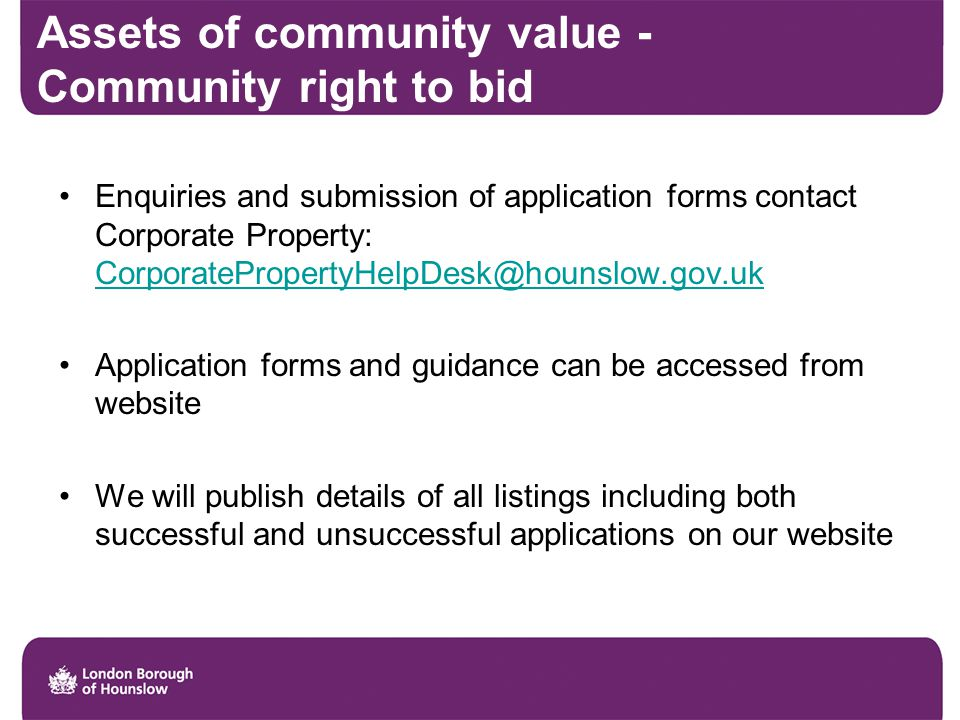 Assets of community value - Community right to bid Enquiries and submission of application forms contact Corporate Property: CorporatePropertyHelpDesk@hounslow.gov.uk CorporatePropertyHelpDesk@hounslow.gov.uk Application forms and guidance can be accessed from website We will publish details of all listings including both successful and unsuccessful applications on our website